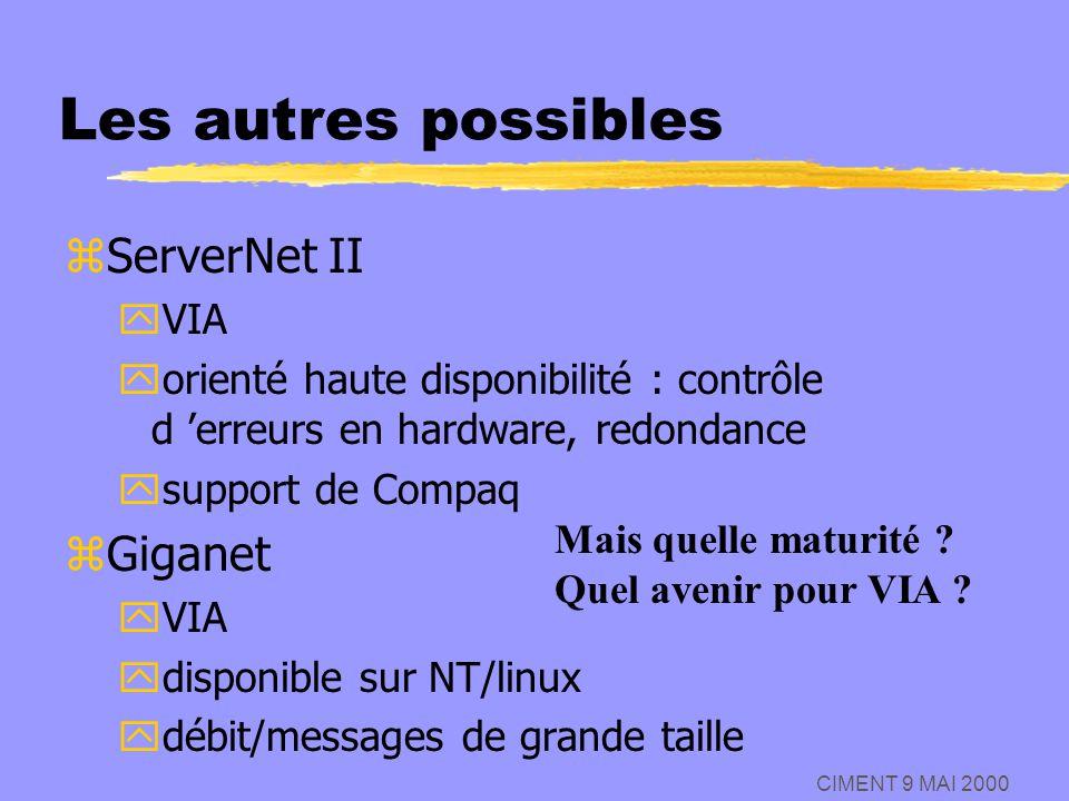 CIMENT 9 MAI 2000 Les autres possibles zServerNet II yVIA yorienté haute disponibilité : contrôle d erreurs en hardware, redondance ysupport de Compaq