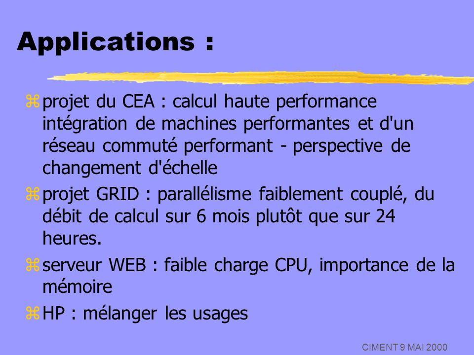 CIMENT 9 MAI 2000 Applications : zprojet du CEA : calcul haute performance intégration de machines performantes et d'un réseau commuté performant - pe