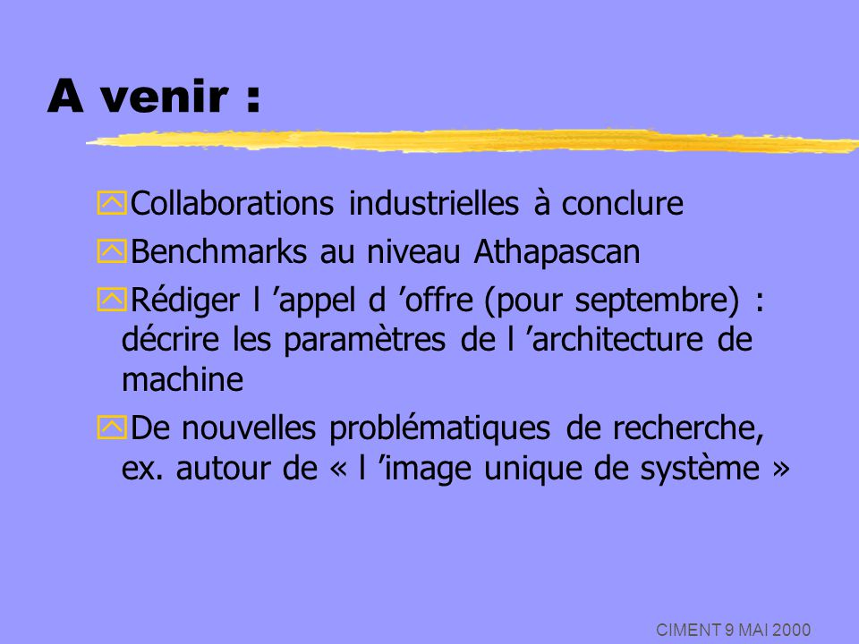 CIMENT 9 MAI 2000 A venir : yCollaborations industrielles à conclure yBenchmarks au niveau Athapascan yRédiger l appel d offre (pour septembre) : décr