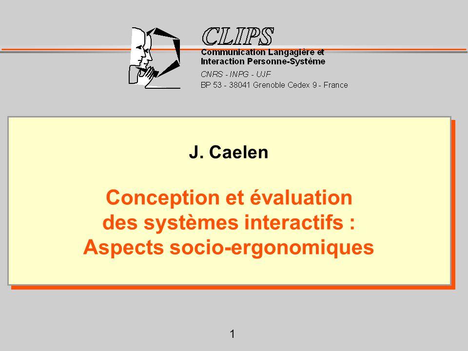 1 J. Caelen Conception et évaluation des systèmes interactifs : Aspects socio-ergonomiques J. Caelen Conception et évaluation des systèmes interactifs