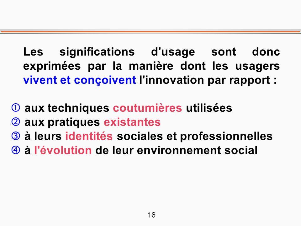 16 Les significations d'usage sont donc exprimées par la manière dont les usagers vivent et conçoivent l'innovation par rapport : aux techniques coutu