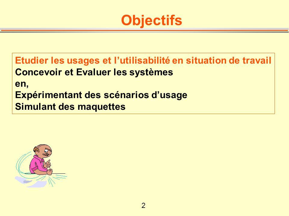 2 Objectifs Etudier les usages et lutilisabilité en situation de travail Concevoir et Evaluer les systèmes en, Expérimentant des scénarios dusage Simu