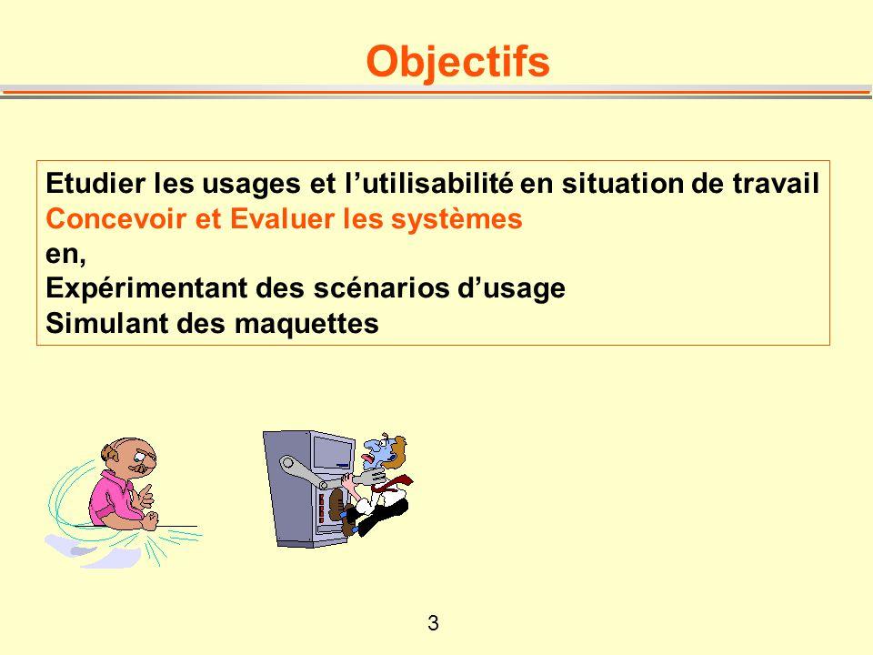3 Objectifs Etudier les usages et lutilisabilité en situation de travail Concevoir et Evaluer les systèmes en, Expérimentant des scénarios dusage Simu