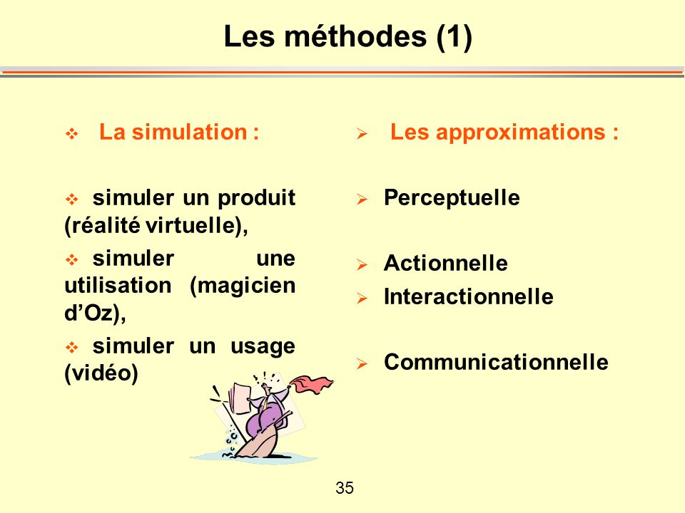 35 Les méthodes (1) La simulation : simuler un produit (réalité virtuelle), simuler une utilisation (magicien dOz), simuler un usage (vidéo) Les approximations : Perceptuelle Actionnelle Interactionnelle Communicationnelle