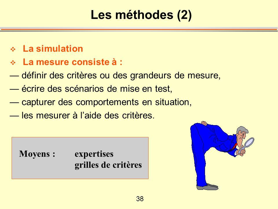 38 Les méthodes (2) La simulation La mesure consiste à : définir des critères ou des grandeurs de mesure, écrire des scénarios de mise en test, captur