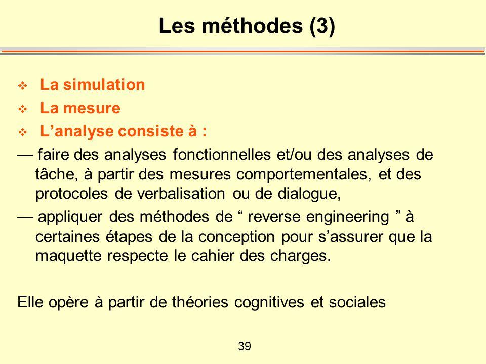 39 Les méthodes (3) La simulation La mesure Lanalyse consiste à : faire des analyses fonctionnelles et/ou des analyses de tâche, à partir des mesures