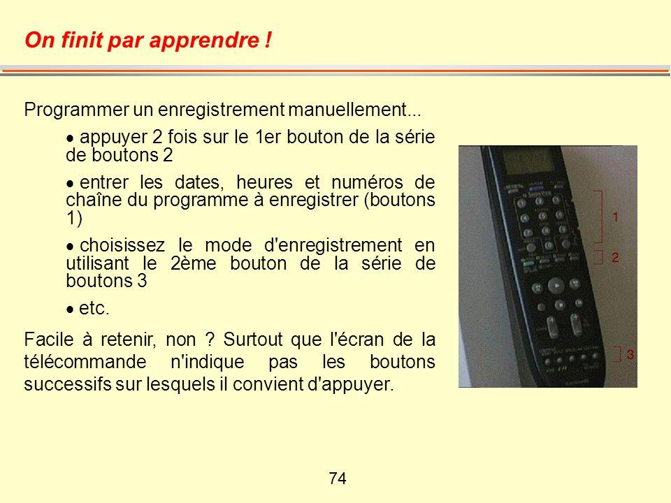 74 On finit par apprendre ! Programmer un enregistrement manuellement... appuyer 2 fois sur le 1er bouton de la série de boutons 2 entrer les dates, h