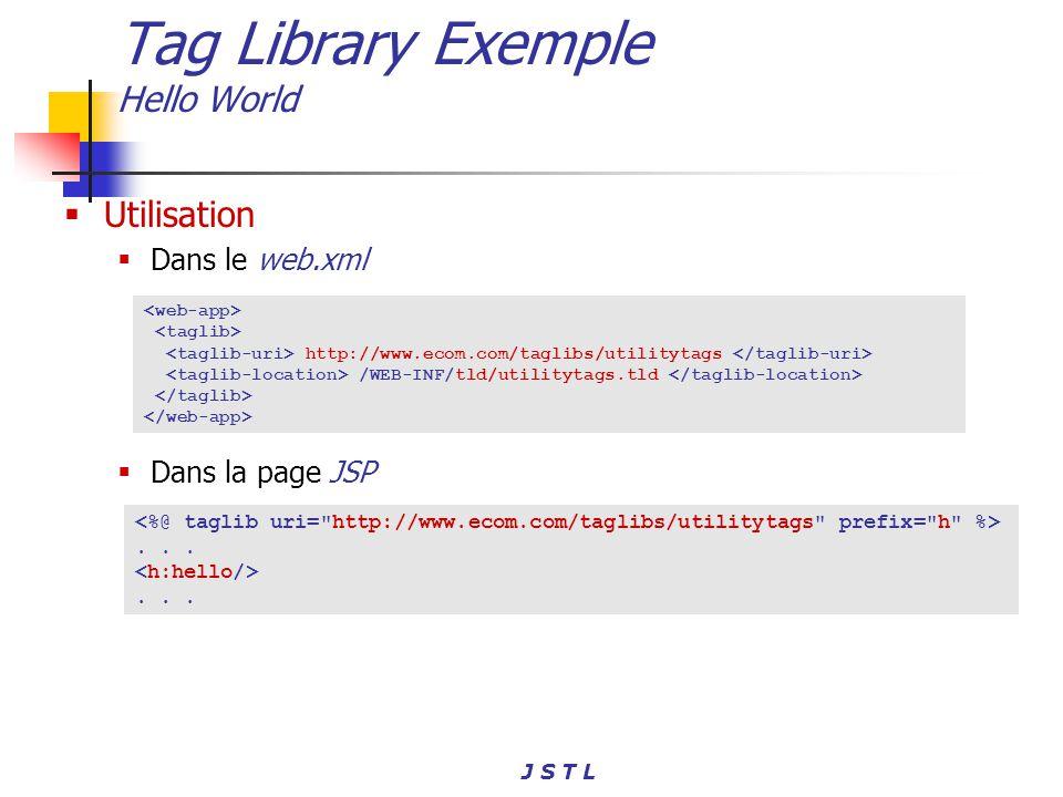J S T L Tag Library Exemple Hello World Utilisation Dans le web.xml Dans la page JSP http://www.ecom.com/taglibs/utilitytags /WEB-INF/tld/utilitytags.