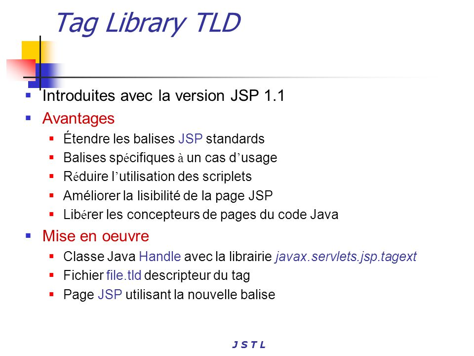 J S T L Tag Library Exemple Hello World La classe Java (Class handler) Import javax.servlet.jsp.tagext.*; Public class Hello extends TagSupport{ public int doStartTag() throws JspException { try { pageContext.getOut().print( Hello World ); } catch (Exception ex) { throw new JspException( IO problems ); } return SKIP_BODY; }