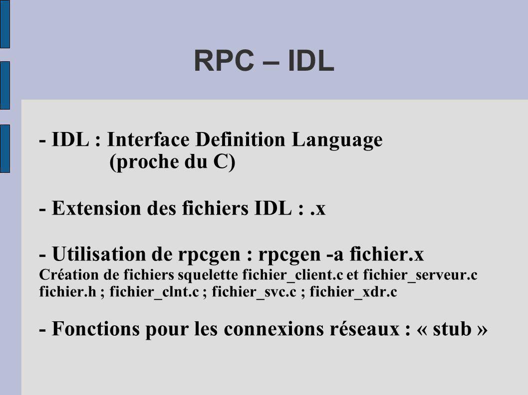 RPC – IDL - IDL : Interface Definition Language (proche du C) - Extension des fichiers IDL :.x - Utilisation de rpcgen : rpcgen -a fichier.x Création