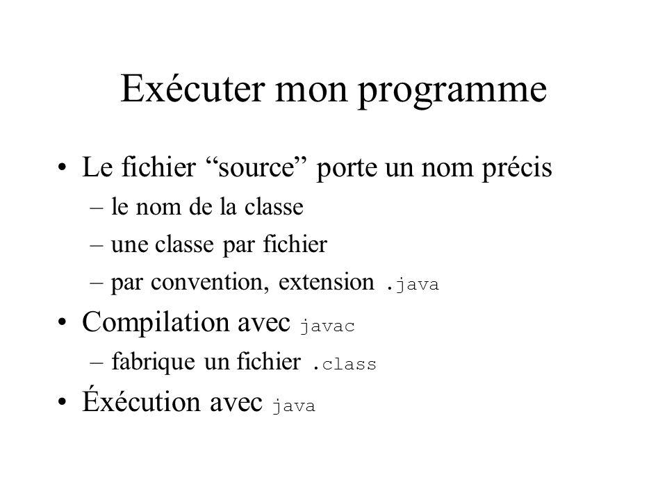Exécuter mon programme Le fichier source porte un nom précis –le nom de la classe –une classe par fichier –par convention, extension.java Compilation avec javac –fabrique un fichier.class Éxécution avec java