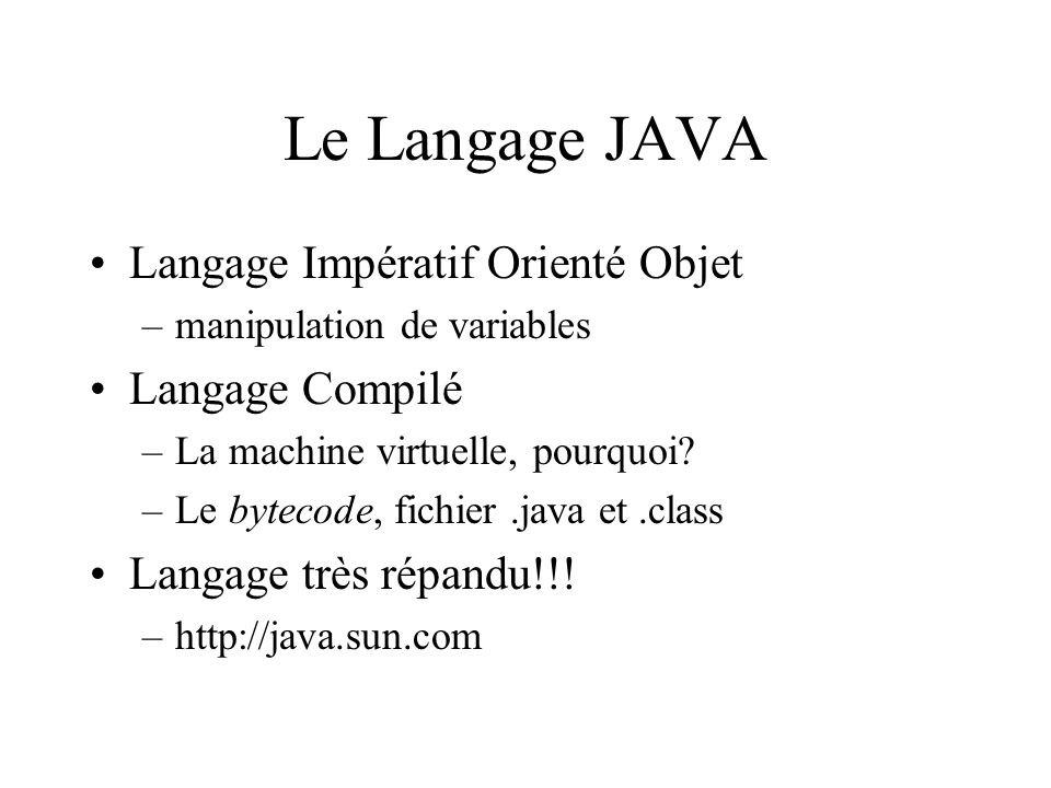 Le Langage JAVA Langage Impératif Orienté Objet –manipulation de variables Langage Compilé –La machine virtuelle, pourquoi.