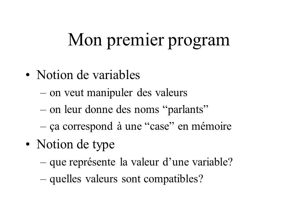 Mon premier program Notion de variables –on veut manipuler des valeurs –on leur donne des noms parlants –ça correspond à une case en mémoire Notion de type –que représente la valeur dune variable.