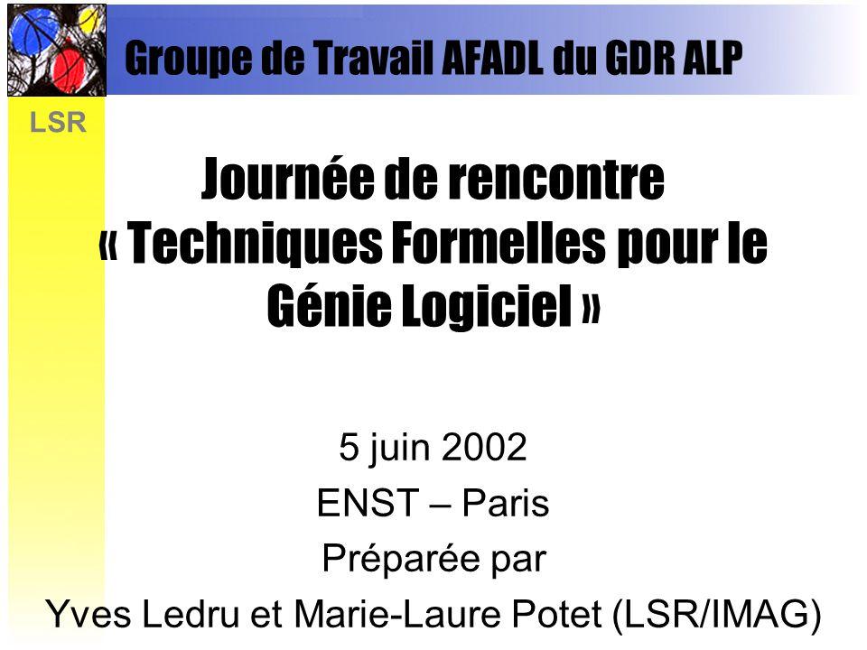 LSR Groupe de Travail AFADL du GDR ALP Journée de rencontre « Techniques Formelles pour le Génie Logiciel » 5 juin 2002 ENST – Paris Préparée par Yves Ledru et Marie-Laure Potet (LSR/IMAG)