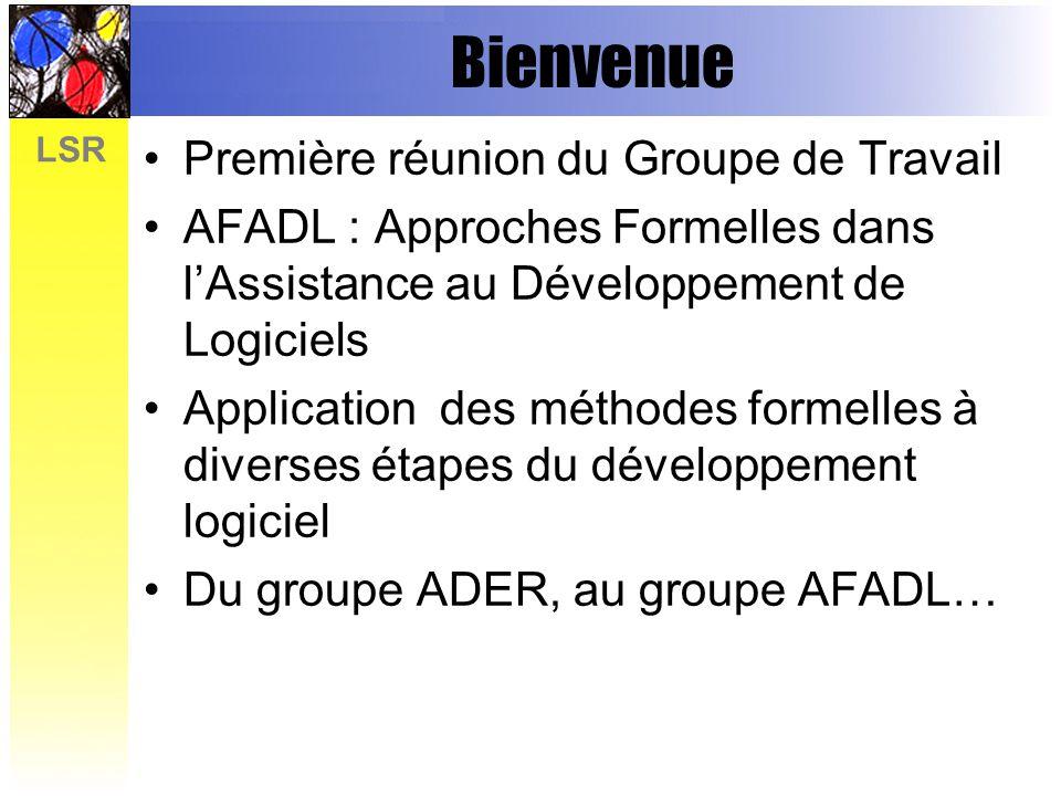 LSR Bienvenue Première réunion du Groupe de Travail AFADL : Approches Formelles dans lAssistance au Développement de Logiciels Application des méthodes formelles à diverses étapes du développement logiciel Du groupe ADER, au groupe AFADL…