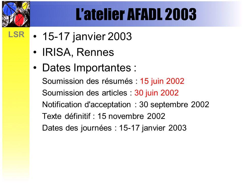 LSR Latelier AFADL 2003 15-17 janvier 2003 IRISA, Rennes Dates Importantes : Soumission des résumés : 15 juin 2002 Soumission des articles : 30 juin 2002 Notification d acceptation : 30 septembre 2002 Texte définitif : 15 novembre 2002 Dates des journées : 15-17 janvier 2003