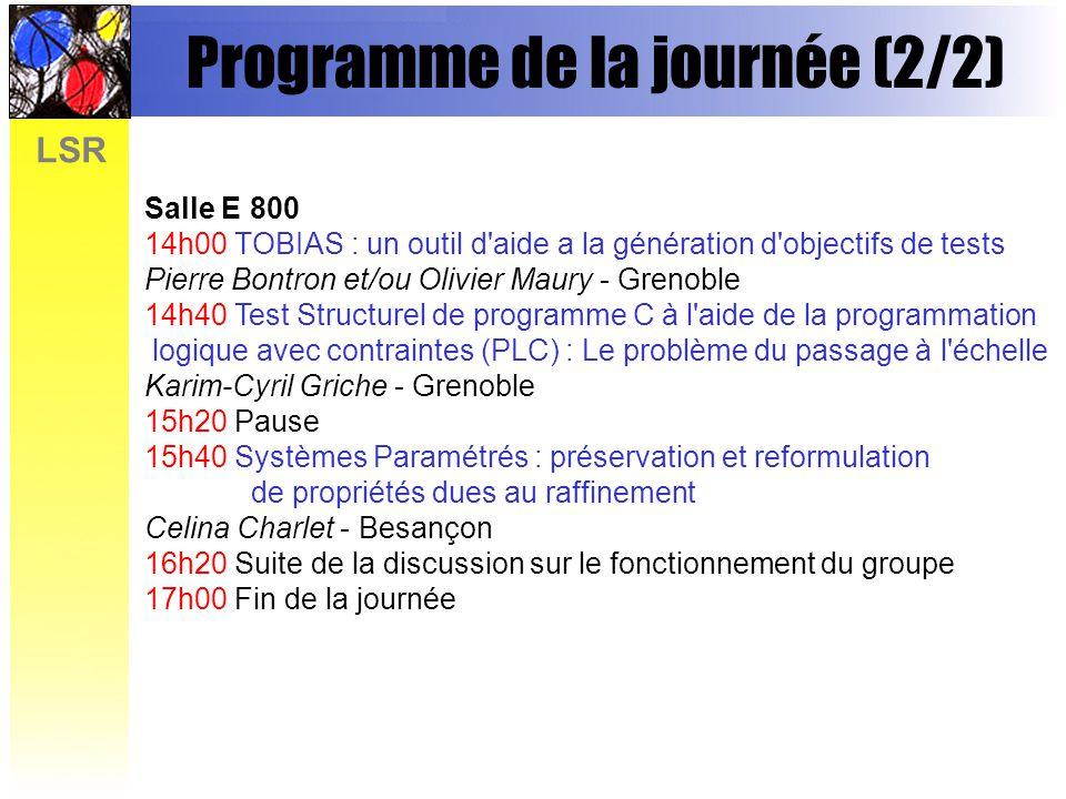LSR Programme de la journée (2/2) Salle E 800 14h00 TOBIAS : un outil d'aide a la génération d'objectifs de tests Pierre Bontron et/ou Olivier Maury -
