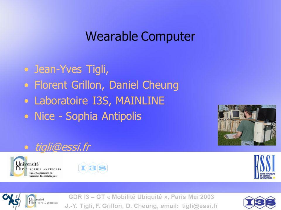 GDR I3 – GT « Mobilité Ubiquité », Paris Mai 2003 J.-Y. Tigli, F. Grillon, D. Cheung, email: tigli@essi.fr Wearable Computer Jean-Yves Tigli, Florent