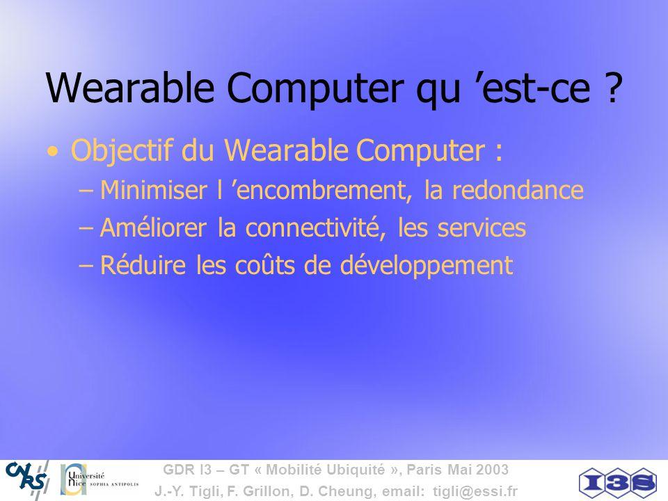GDR I3 – GT « Mobilité Ubiquité », Paris Mai 2003 J.-Y. Tigli, F. Grillon, D. Cheung, email: tigli@essi.fr Wearable Computer qu est-ce ? Objectif du W