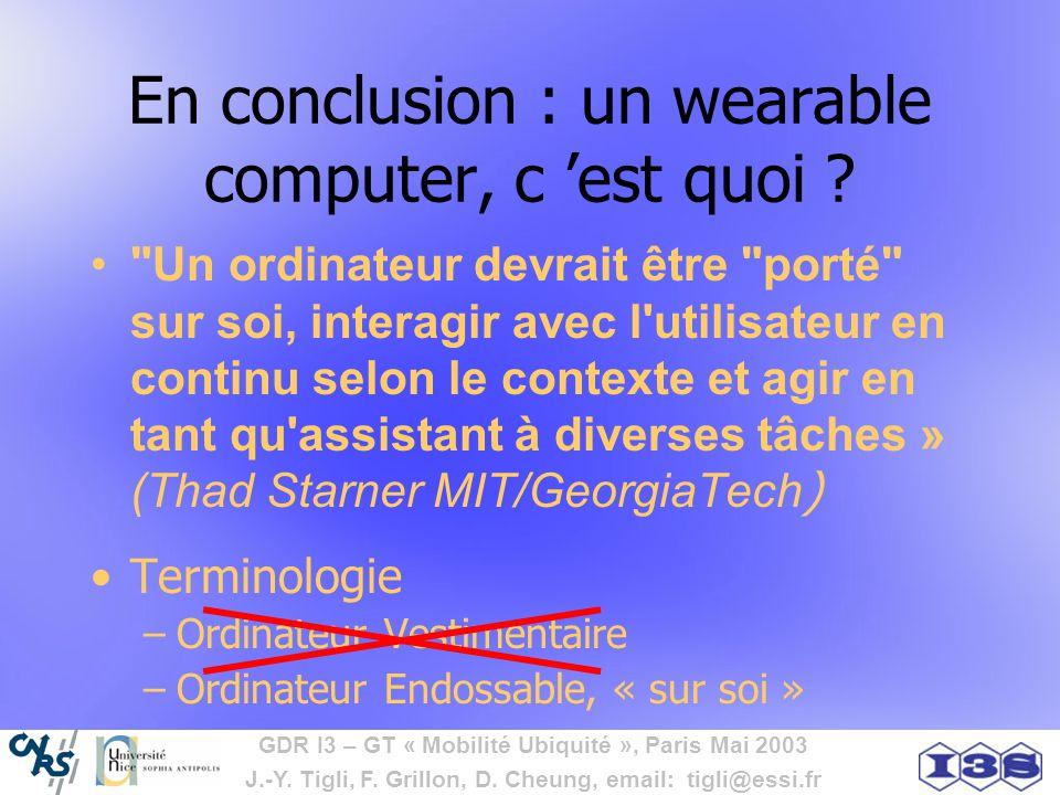 GDR I3 – GT « Mobilité Ubiquité », Paris Mai 2003 J.-Y. Tigli, F. Grillon, D. Cheung, email: tigli@essi.fr En conclusion : un wearable computer, c est