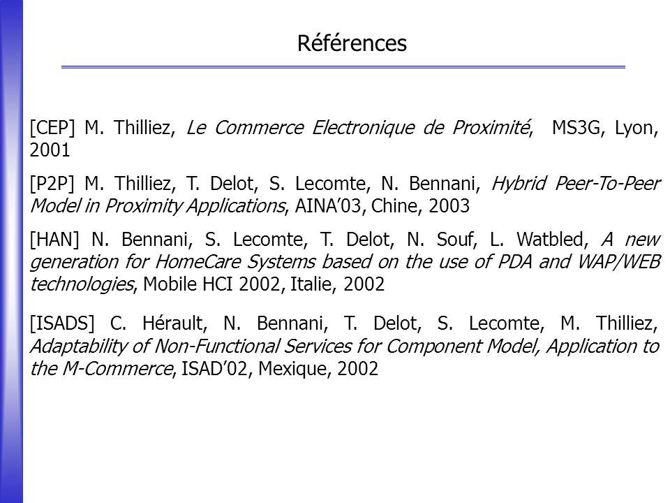Références [CEP] M. Thilliez, Le Commerce Electronique de Proximité, MS3G, Lyon, 2001 [P2P] M. Thilliez, T. Delot, S. Lecomte, N. Bennani, Hybrid Peer