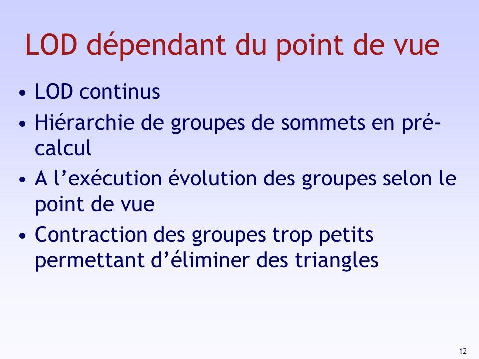 12 LOD dépendant du point de vue LOD continus Hiérarchie de groupes de sommets en pré- calcul A lexécution évolution des groupes selon le point de vue Contraction des groupes trop petits permettant déliminer des triangles