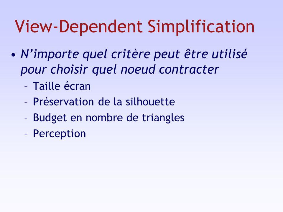 View-Dependent Simplification Nimporte quel critère peut être utilisé pour choisir quel noeud contracter –Taille écran –Préservation de la silhouette –Budget en nombre de triangles –Perception