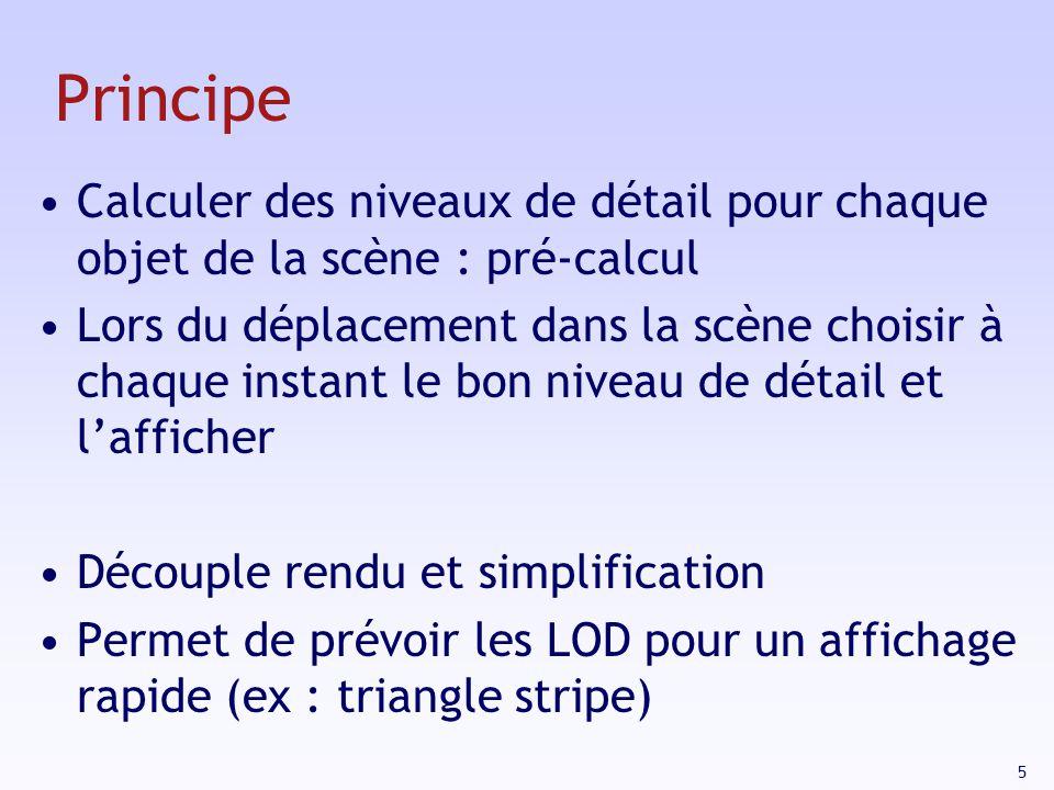 5 Principe Calculer des niveaux de détail pour chaque objet de la scène : pré-calcul Lors du déplacement dans la scène choisir à chaque instant le bon niveau de détail et lafficher Découple rendu et simplification Permet de prévoir les LOD pour un affichage rapide (ex : triangle stripe)