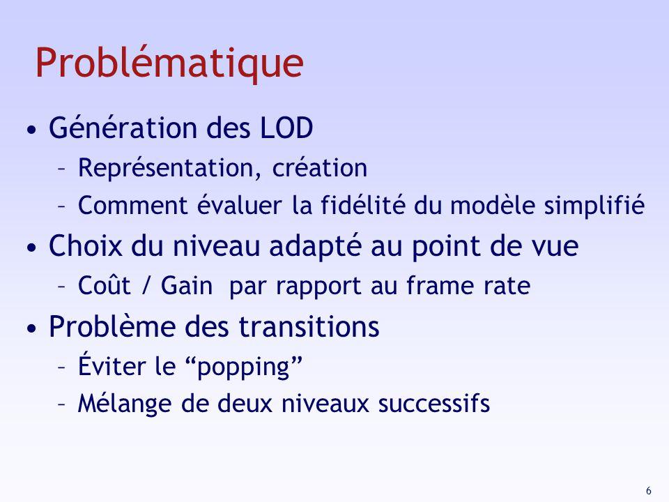 6 Problématique Génération des LOD –Représentation, création –Comment évaluer la fidélité du modèle simplifié Choix du niveau adapté au point de vue –Coût / Gain par rapport au frame rate Problème des transitions –Éviter le popping –Mélange de deux niveaux successifs