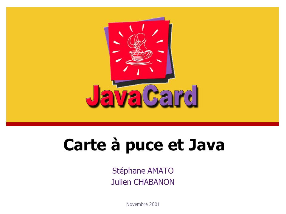 Stéphane AMATO / Julien CHABANONNovembre 2001Cartes à puce et Java - JCVM Implémentation en deux parties : La partie on-card (SmartCard) La partie off-card (JavaCard) Machine virtuelle