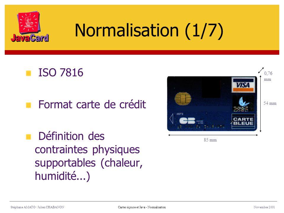 Stéphane AMATO / Julien CHABANONNovembre 2001Cartes à puce et Java - Normalisation ISO 7816 Format carte de crédit Définition des contraintes physique