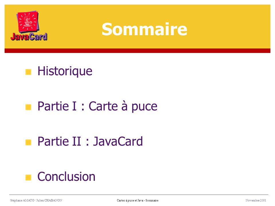 Historique Partie I : Carte à puce Partie II : JavaCard Conclusion Sommaire Stéphane AMATO / Julien CHABANONNovembre 2001Cartes à puce et Java - Somma
