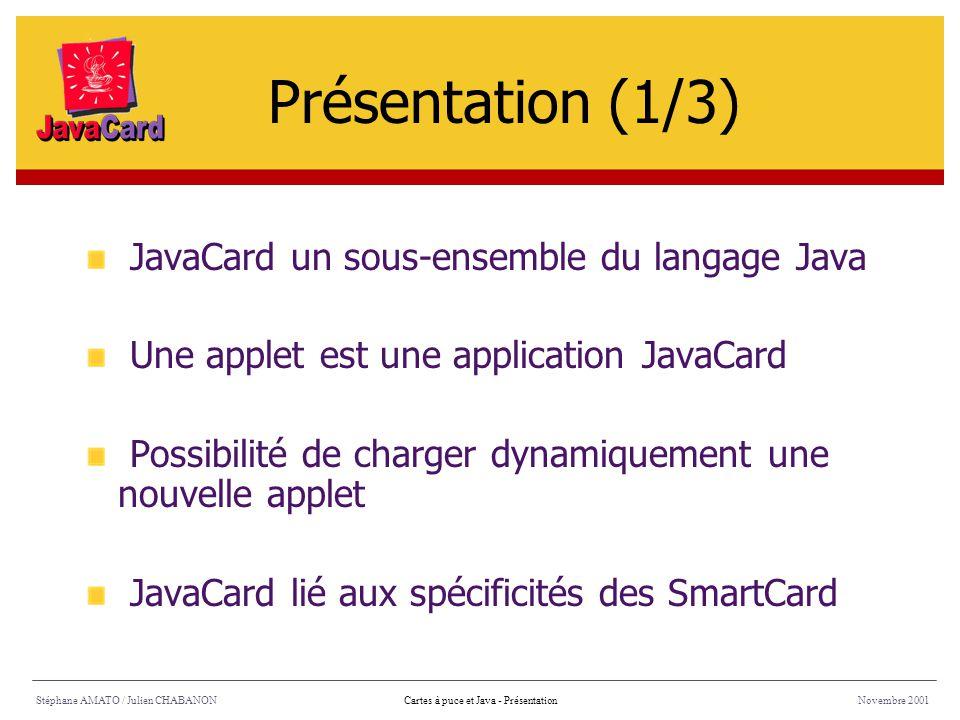 Stéphane AMATO / Julien CHABANONNovembre 2001Cartes à puce et Java - Présentation JavaCard un sous-ensemble du langage Java Une applet est une applica