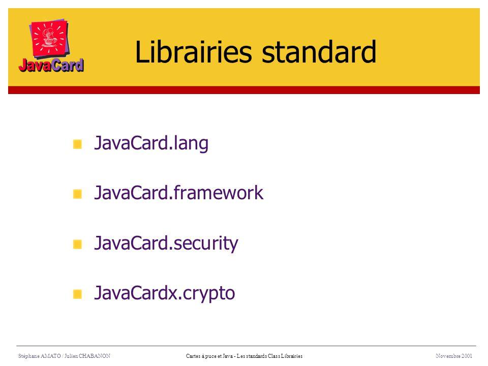 Stéphane AMATO / Julien CHABANONNovembre 2001Cartes à puce et Java - Les standards Class Librairies JavaCard.lang JavaCard.framework JavaCard.security
