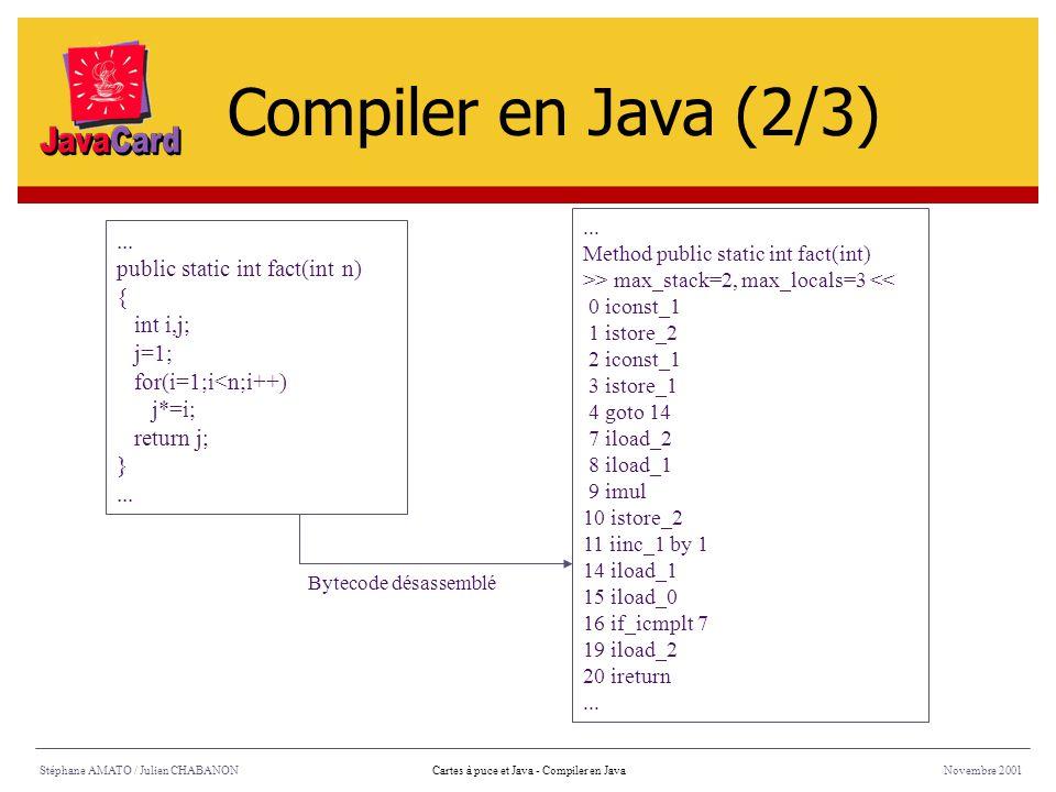 Bytecode désassemblé Stéphane AMATO / Julien CHABANONNovembre 2001Cartes à puce et Java - Compiler en Java... public static int fact(int n) { int i,j;