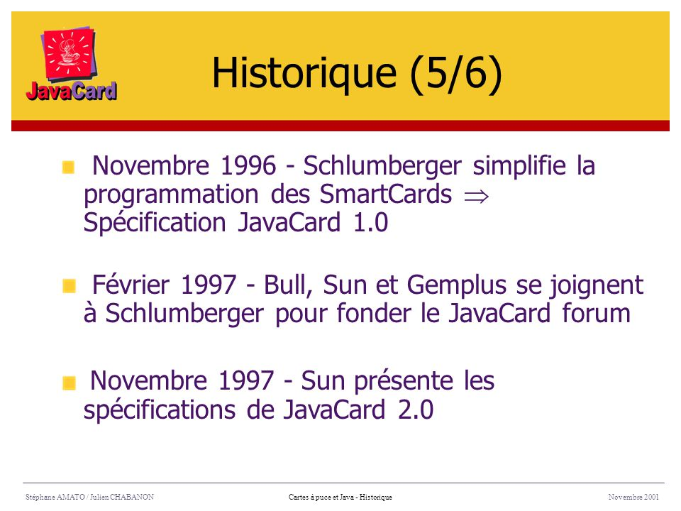 Mars 1999 - La version 2.1 des spécifications de la JavaCard sort : The JavaCard 2.1 API Specification The JavaCard 2.1 Runtime Environment Specification The JavaCard 2.1 Virtual Machine Specification Stéphane AMATO / Julien CHABANONNovembre 2001Cartes à puce et Java - Historique Historique (6/6)