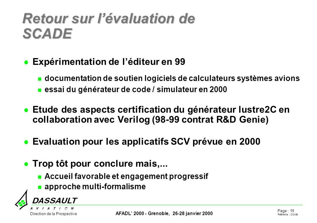 Page : 19 Référence : DIG 95/ AFADL 2000 - Grenoble, 26-28 janvier 2000 Direction de la Prospective Retour sur lévaluation de SCADE Expérimentation de léditeur en 99 documentation de soutien logiciels de calculateurs systèmes avions essai du générateur de code / simulateur en 2000 Etude des aspects certification du générateur lustre2C en collaboration avec Verilog (98-99 contrat R&D Genie) Evaluation pour les applicatifs SCV prévue en 2000 Trop tôt pour conclure mais,...