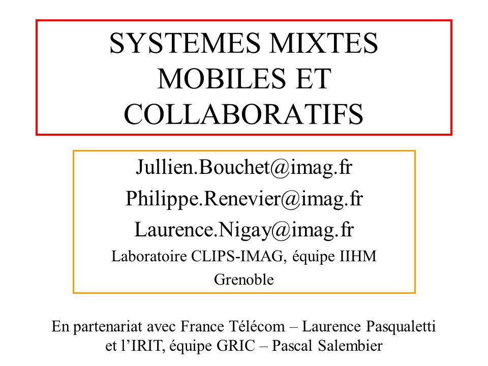 SYSTEMES MIXTES MOBILES ET COLLABORATIFS Jullien.Bouchet@imag.fr Philippe.Renevier@imag.fr Laurence.Nigay@imag.fr Laboratoire CLIPS-IMAG, équipe IIHM
