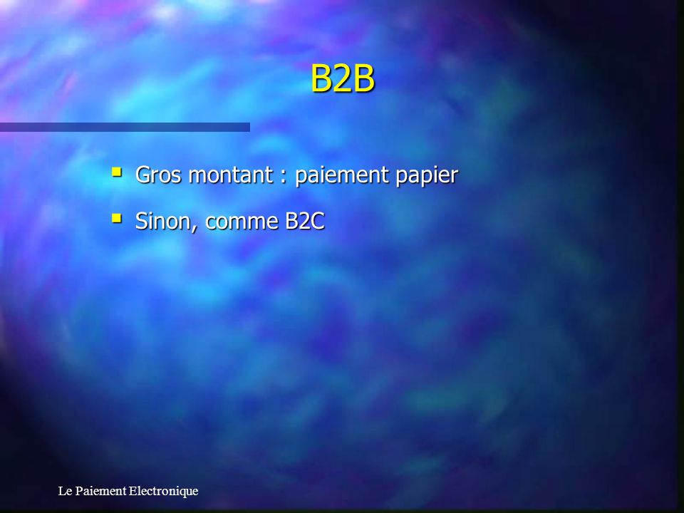 Le Paiement Electronique B2B Gros montant : paiement papier Gros montant : paiement papier Sinon, comme B2C Sinon, comme B2C