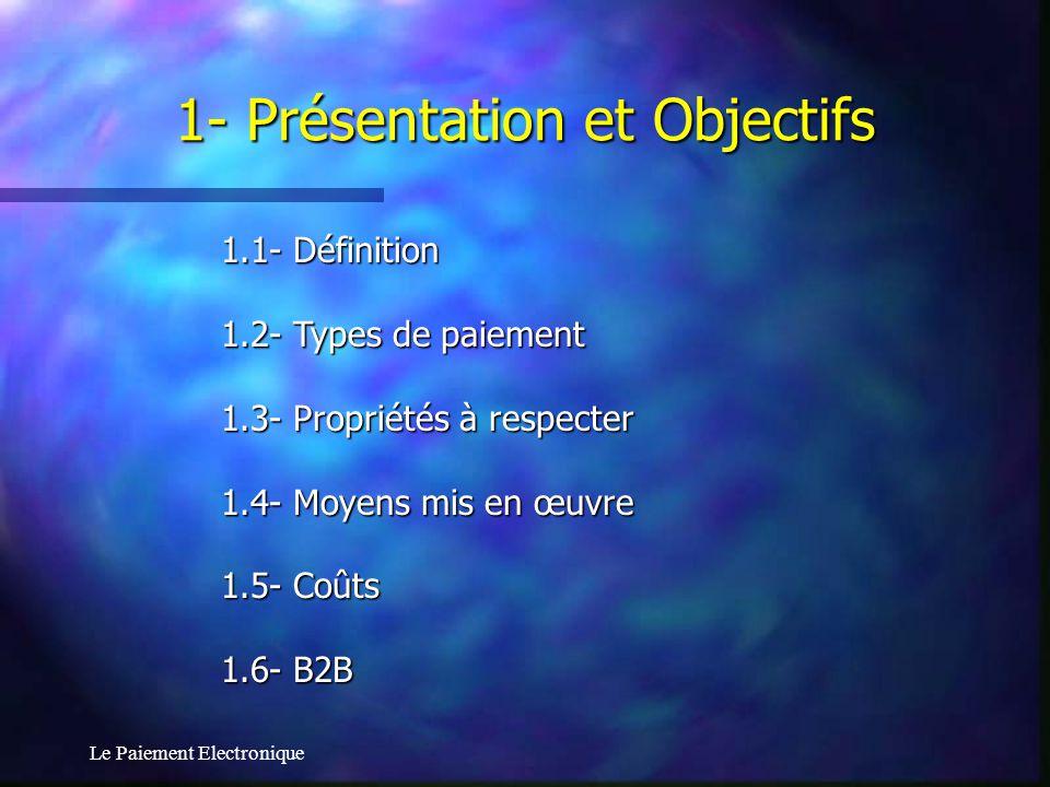 Le Paiement Electronique 1.1- Définition 1.2- Types de paiement 1.3- Propriétés à respecter 1.4- Moyens mis en œuvre 1.5- Coûts 1.6- B2B 1- Présentati