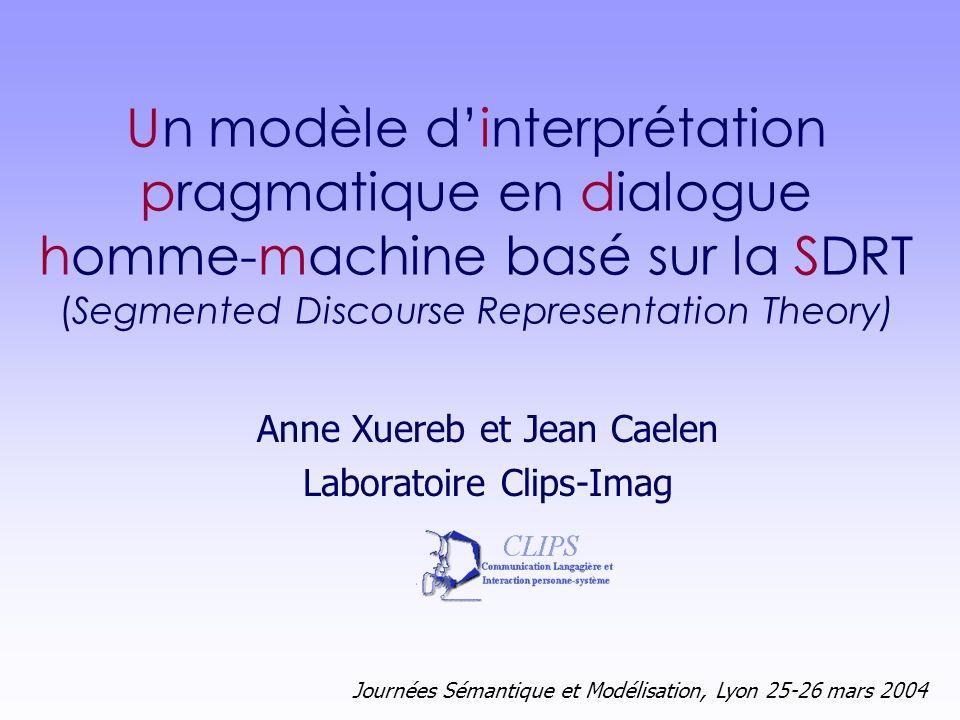 Journées Sémantique et Modélisation, Lyon 25-26 mars 2004 Anne Xuereb et Jean Caelen Laboratoire Clips-Imag Un modèle dinterprétation pragmatique en d