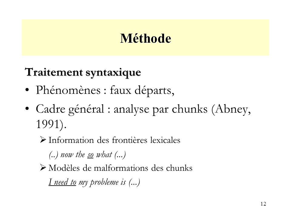 12 Méthode Traitement syntaxique Phénomènes : faux départs, Cadre général : analyse par chunks (Abney, 1991).