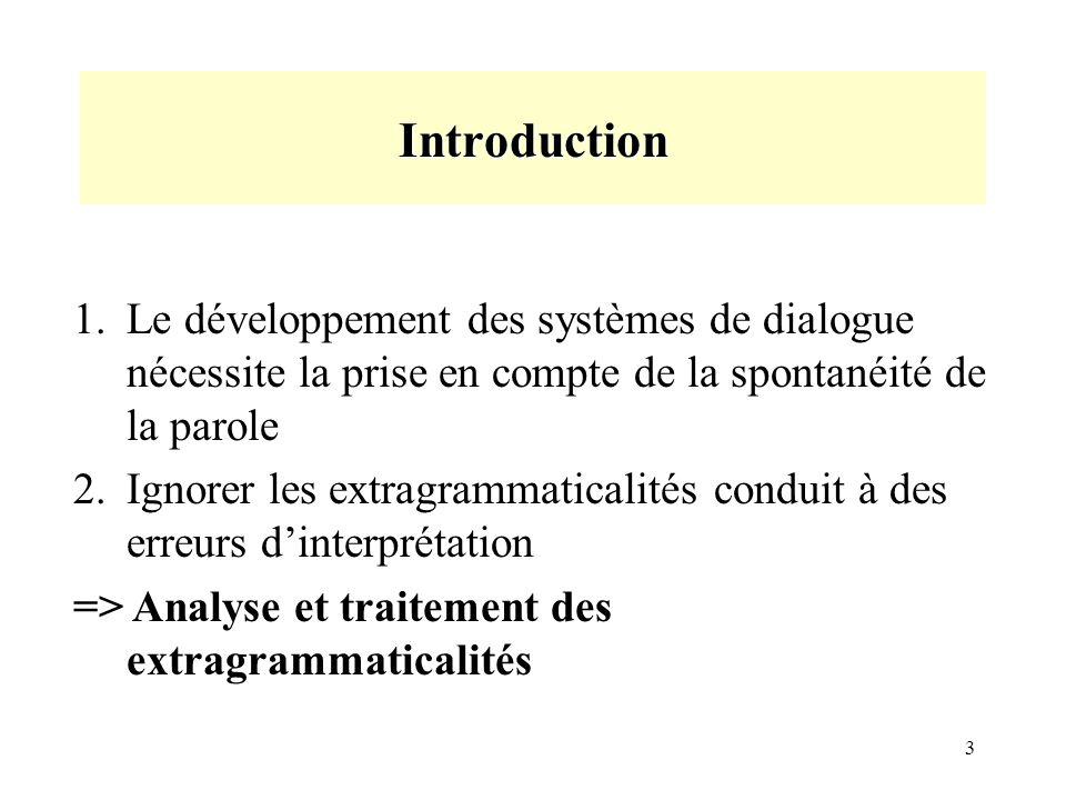 3 Introduction 1.Le développement des systèmes de dialogue nécessite la prise en compte de la spontanéité de la parole 2.Ignorer les extragrammaticalités conduit à des erreurs dinterprétation => Analyse et traitement des extragrammaticalités
