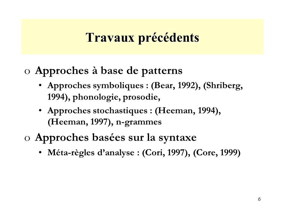 6 Travaux précédents oApproches à base de patterns Approches symboliques : (Bear, 1992), (Shriberg, 1994), phonologie, prosodie, Approches stochastiques : (Heeman, 1994), (Heeman, 1997), n-grammes oApproches basées sur la syntaxe Méta-règles danalyse : (Cori, 1997), (Core, 1999)