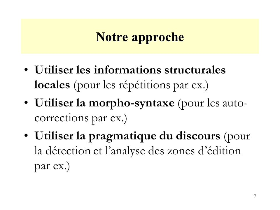 7 Notre approche Utiliser les informations structurales locales (pour les répétitions par ex.) Utiliser la morpho-syntaxe (pour les auto- corrections par ex.) Utiliser la pragmatique du discours (pour la détection et lanalyse des zones dédition par ex.)