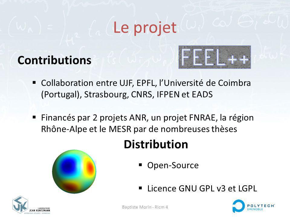Baptiste Morin - Ricm 4 Le projet Contributions Collaboration entre UJF, EPFL, lUniversité de Coimbra (Portugal), Strasbourg, CNRS, IFPEN et EADS Financés par 2 projets ANR, un projet FNRAE, la région Rhône-Alpe et le MESR par de nombreuses thèses Distribution Open-Source Licence GNU GPL v3 et LGPL