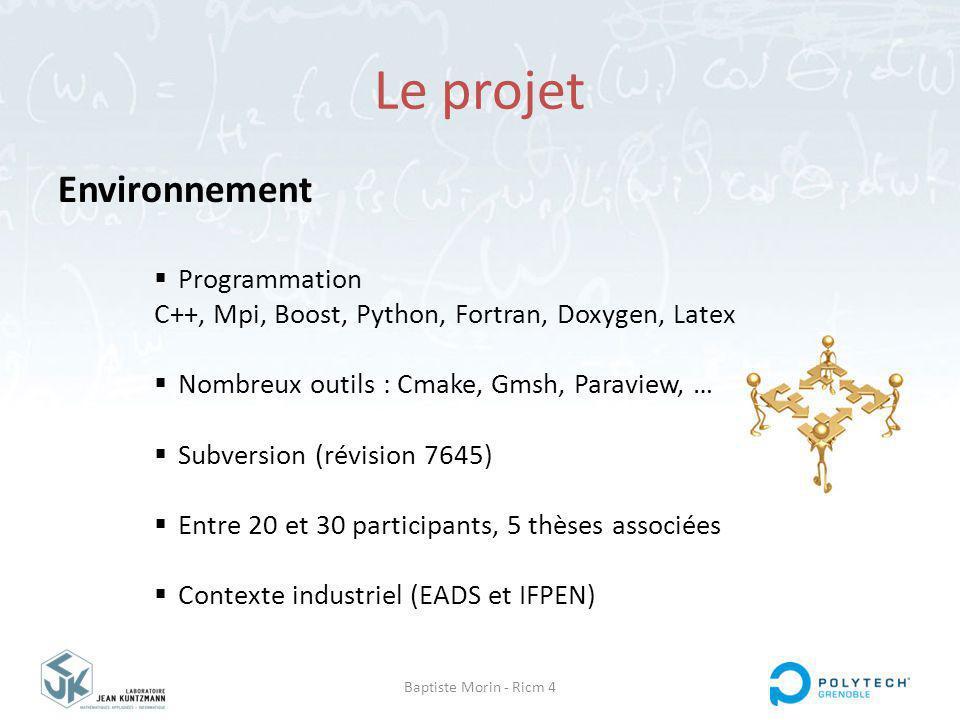Baptiste Morin - Ricm 4 Le projet Environnement Programmation C++, Mpi, Boost, Python, Fortran, Doxygen, Latex Nombreux outils : Cmake, Gmsh, Paraview, … Subversion (révision 7645) Entre 20 et 30 participants, 5 thèses associées Contexte industriel (EADS et IFPEN)