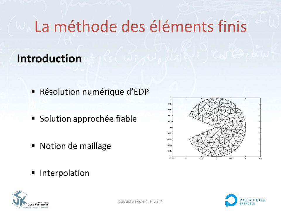 Baptiste Morin - Ricm 4 La méthode des éléments finis Introduction Résolution numérique dEDP Solution approchée fiable Notion de maillage Interpolation