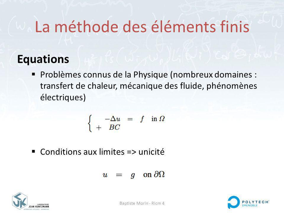 Baptiste Morin - Ricm 4 La méthode des éléments finis Equations Problèmes connus de la Physique (nombreux domaines : transfert de chaleur, mécanique des fluide, phénomènes électriques) Conditions aux limites => unicité