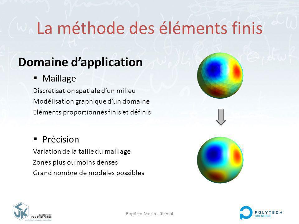 Baptiste Morin - Ricm 4 La méthode des éléments finis Domaine dapplication Maillage Discrétisation spatiale dun milieu Modélisation graphique dun domaine Eléments proportionnés finis et définis Précision Variation de la taille du maillage Zones plus ou moins denses Grand nombre de modèles possibles